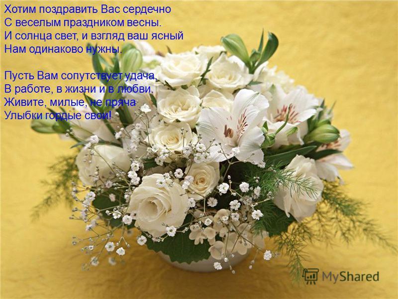 Хотим поздравить Вас сердечно С веселым праздником весны. И солнца свет, и взгляд ваш ясный Нам одинаково нужны. Пусть Вам сопутствует удача, В работе, в жизни и в любви. Живите, милые, не пряча Улыбки гордые свои!