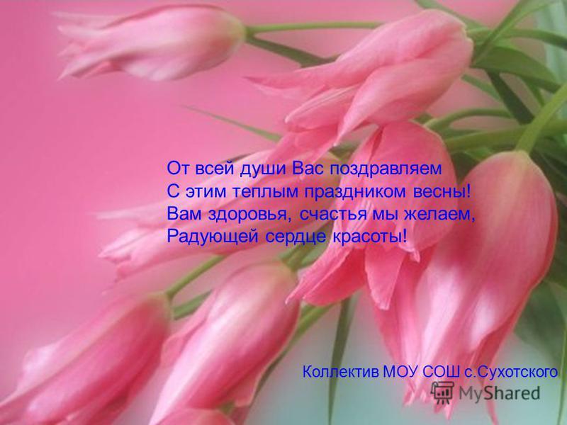От всей души Вас поздравляем С этим теплым праздником весны! Вам здоровья, счастья мы желаем, Радующей сердце красоты! Коллектив МОУ СОШ с.Сухотского