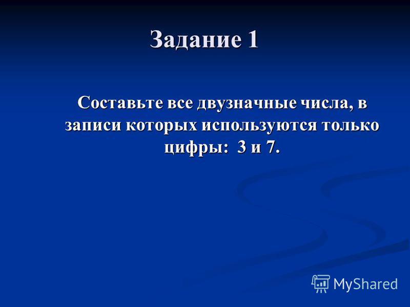 Задание 1 Составьте все двузначные числа, в записи которых используются только цифры: 3 и 7.