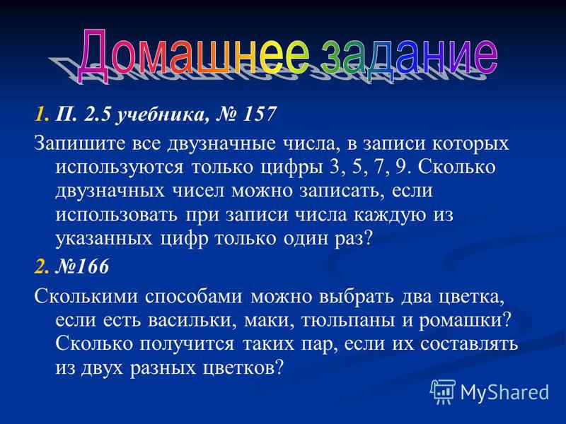 1. П. 2.5 учебника, 157 Запишите все двузначные числа, в записи которых используются только цифры 3, 5, 7, 9. Сколько двузначных чисел можно записать, если использовать при записи числа каждую из указанных цифр только один раз? 2. 166 Сколькими спосо