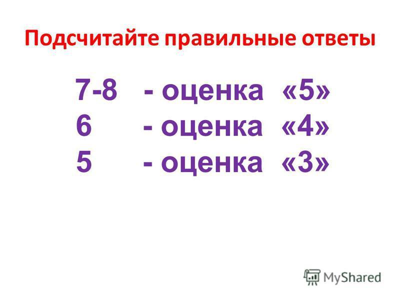 Подсчитайте правильные ответы 7-8 - оценка «5» 6 - оценка «4» 5 - оценка «3»