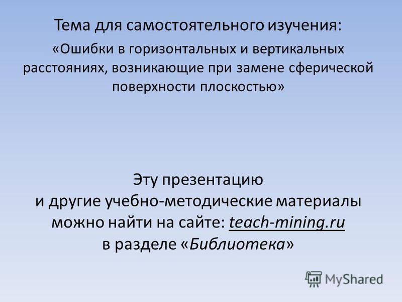 Эту презентацию и другие учебно-методические материалы можно найти на сайте: teach-mining.ru в разделе «Библиотека» Тема для самостоятельного изучения: «Ошибки в горизонтальных и вертикальных расстояниях, возникающие при замене сферической поверхност