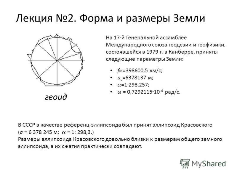 Лекция 2. Форма и размеры Земли геоид На 17-й Генеральной ассамблее Международного союза геодезии и геофизики, состоявшейся в 1979 г. в Канберре, приняты следующие параметры Земли: f М =398600,5 км/с; a e =6378137 м; =1:298,257; = 0,7292115 10 -4 рад