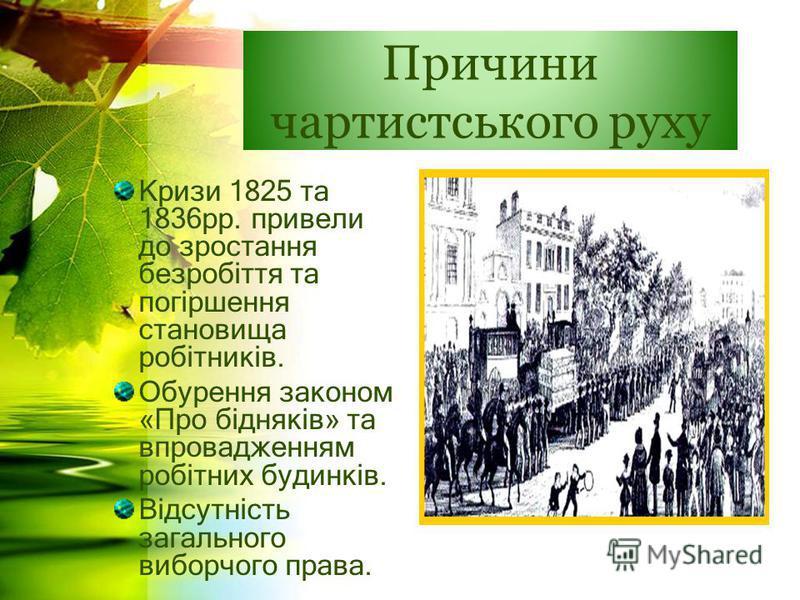 Причини чартистського руху Кризи 1825 та 1836рр. привели до зростання безробіття та погіршення становища робітників. Обурення законом «Про бідняків» та впровадженням робітних будинків. Відсутність загального виборчого права.