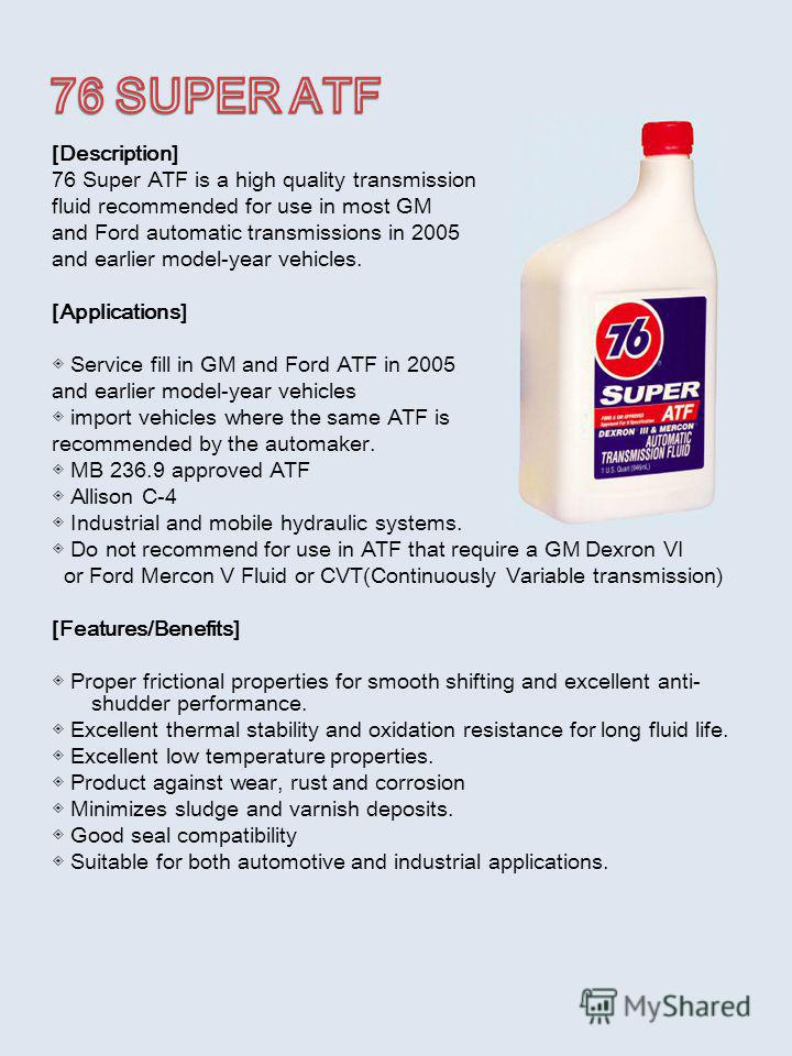 [Description] 76 Super ATF is a high quality transmission fluid recommended for use in most GM and Ford automatic transmissions in 2005 and earlier model-year vehicles. [Applications] Service fill in GM and Ford ATF in 2005 and earlier model-year veh