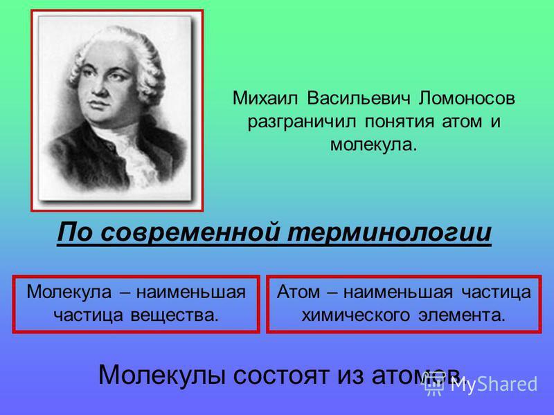 Михаил Васильевич Ломоносов разграничил понятия атом и молекула. По современной терминологии Молекула – наименьшая частица вещества. Атом – наименьшая частица химического элемента. Молекулы состоят из атомов.
