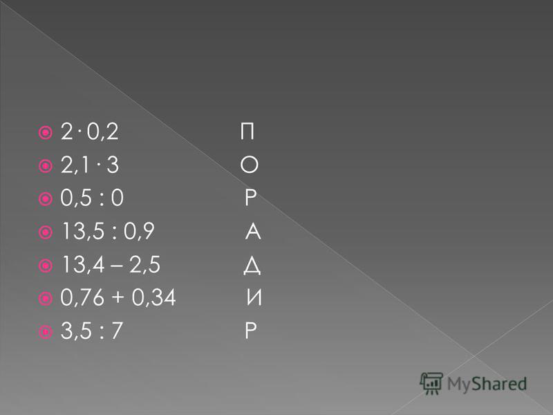 2· 0,2 П 2,1· 3 О 0,5 : 0 Р 13,5 : 0,9 А 13,4 – 2,5 Д 0,76 + 0,34 И 3,5 : 7 Р