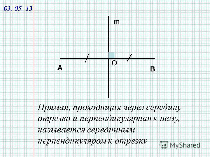 А В m Прямая, проходящая через середину отрезка и перпендикулярная к нему, называется серединным перпендикуляром к отрезку О 03. 05. 13