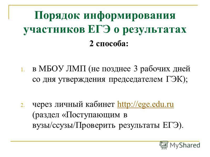Порядок информирования участников ЕГЭ о результатах 2 способа: 1. в МБОУ ЛМП (не позднее 3 рабочих дней со дня утверждения председателем ГЭК); 2. через личный кабинет http://ege.edu.ru (раздел «Поступающим в вузы/сузы/Проверить результаты ЕГЭ).http:/