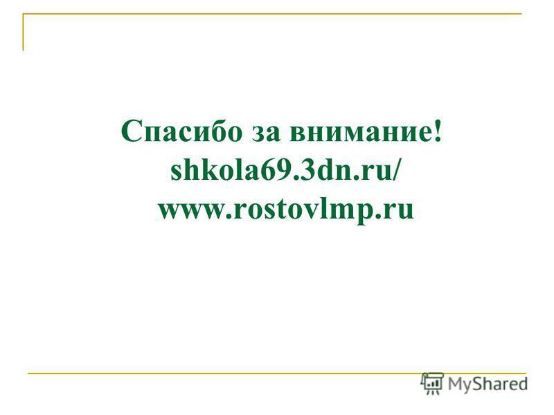 Спасибо за внимание! shkola69.3dn.ru/ www.rostovlmp.ru
