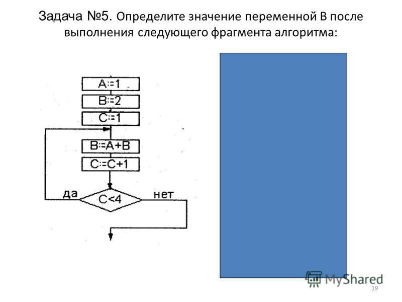 19 Задача 5. Определите значение переменной В после выполнения следующего фрагмента алгоритма: Ответ: 5 АВС 1-- 12- 121 13=1+21 132=1+1 2 < 4 – да 14=1+32 143=2+1 3 < 4 – да 15=1+43 154=3+1 4 < 4 – нет