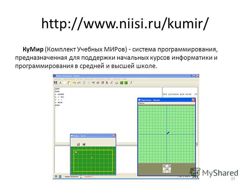 23 http://www.niisi.ru/kumir/ Ку Мир (Комплект Учебных МИРов) - система программирования, предназначенная для поддержки начальных курсов информатики и программирования в средней и высшей школе.