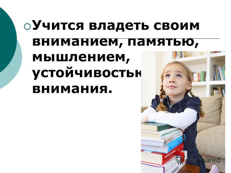 Учится владеть своим вниманием, памятью, мышлением, устойчивостью внимания.