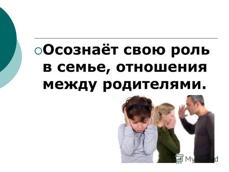 Осознаёт свою роль в семье, отношения между родителями.