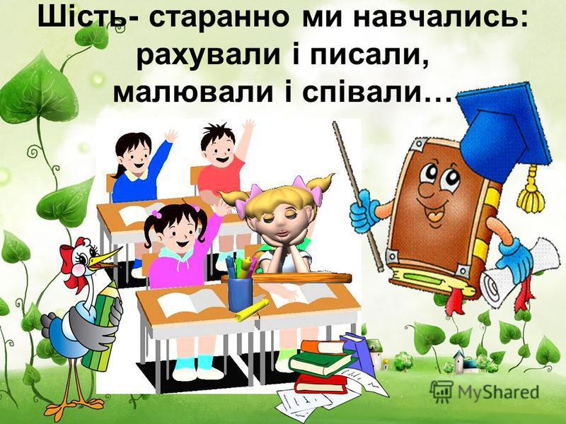 Шість- старанно ми навчались: рахували і писали, малювали і співали…