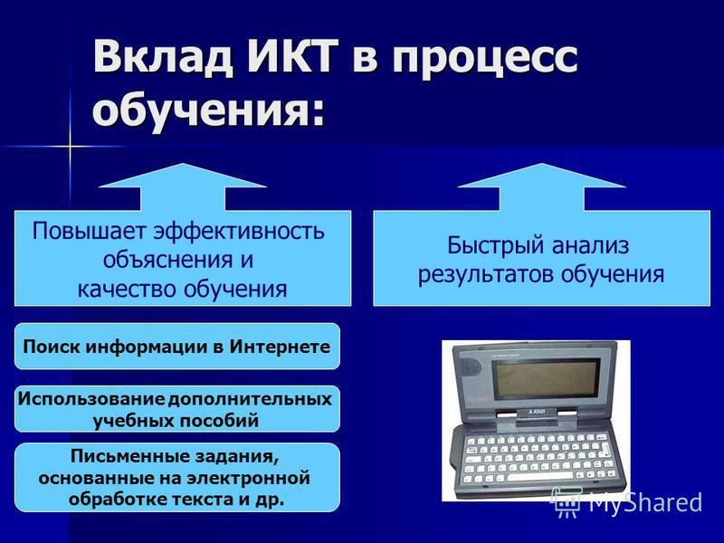 Вклад ИКТ в процесс обучения: Повышает эффективность объяснения и качество обучения Быстрый анализ результатов обучения Поиск информации в Интернете Использование дополнительных учебных пособий Письменные задания, основанные на электронной обработке