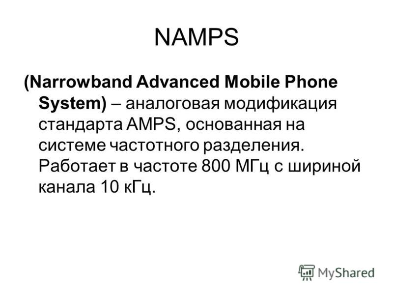 NAMPS (Narrowband Advanced Mobile Phone System) – аналоговая модификация стандарта AMPS, основанная на системе частотного разделения. Работает в частоте 800 МГц с шириной канала 10 к Гц.