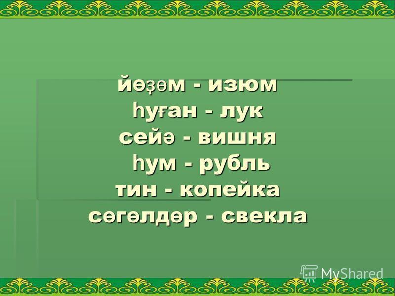й ө ҙ ө м - изюм һ у ғ ан - лук сей ә - вишня һ ум - рубль тин - копейка с ө г ө лд ө р - свэкла