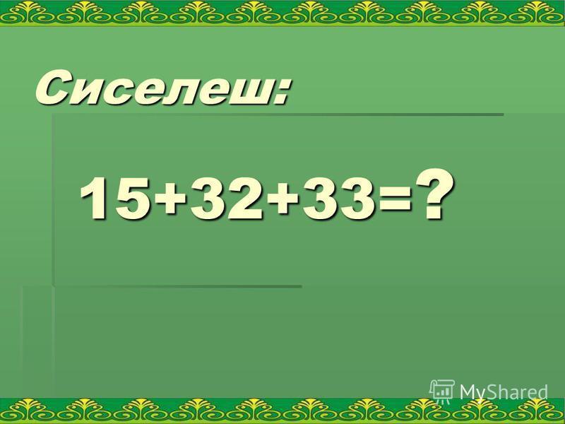 Сиселеш: 15+32+33= ?