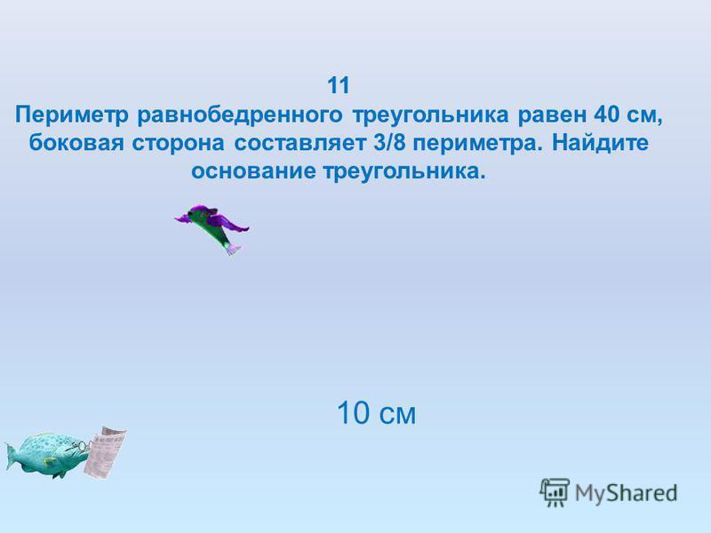 11 Периметр равнобедренного треугольника равен 40 см, боковая сторона составляет 3/8 периметра. Найдите основание треугольника. 10 см