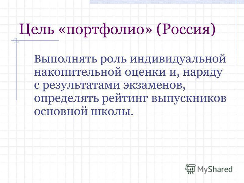 Цель «портфолио» (Россия) В ыполнять роль индивидуальной накопительной оценки и, наряду с результатами экзаменов, определять рейтинг выпускников основной школы.