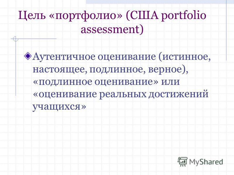 Цель «портфолио» (США portfolio assessment) Аутентичное оценивание (истинное, настоящее, подлинное, верное), «подлинное оценивание» или «оценивание реальных достижений учащихся»