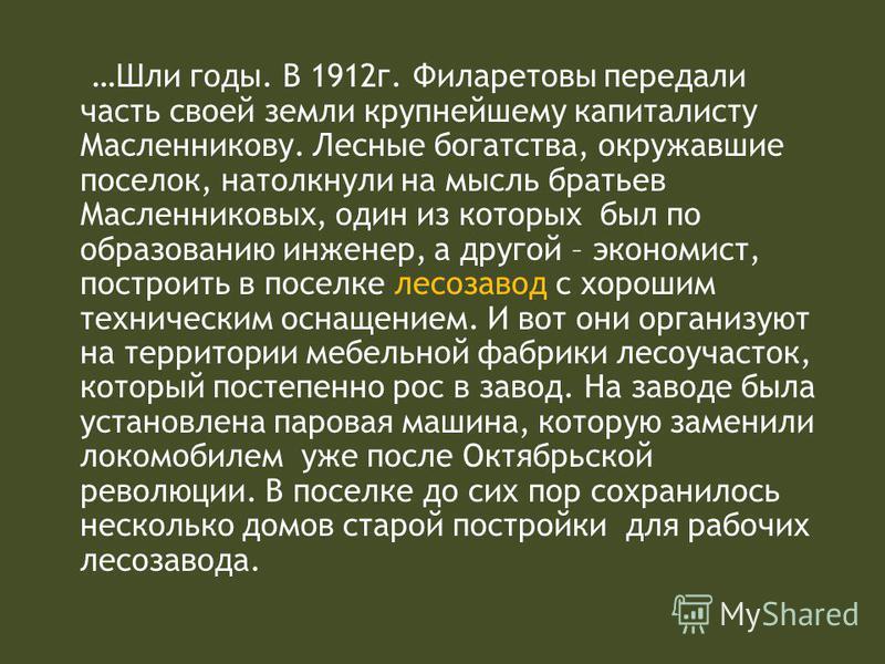 …Шли годы. В 1912 г. Филаретовы передали часть своей земли крупнейшему капиталисту Масленникову. Лесные богатства, окружавшие поселок, натолкнули на мысль братьев Масленниковых, один из которых был по образованию инженер, а другой – экономист, постро