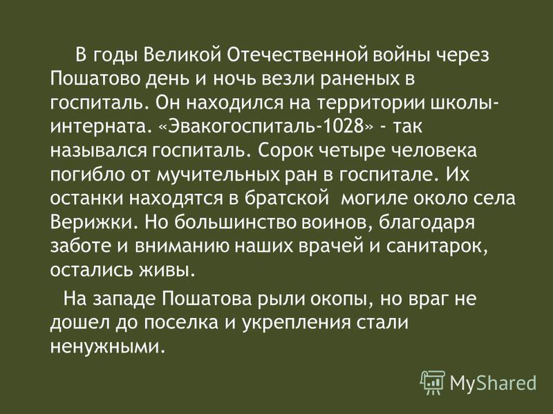 В годы Великой Отечественной войны через Пошатово день и ночь везли раненых в госпиталь. Он находился на территории школы- интерната. «Эвакогоспиталь-1028» - так назывался госпиталь. Сорок четыре человека погибло от мучительных ран в госпитале. Их ос