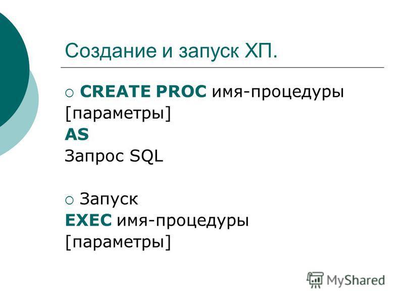 Создание и запуск ХП. CREATE PROC имя-процедуры [параметры] AS Запрос SQL Запуск EXEC имя-процедуры [параметры]