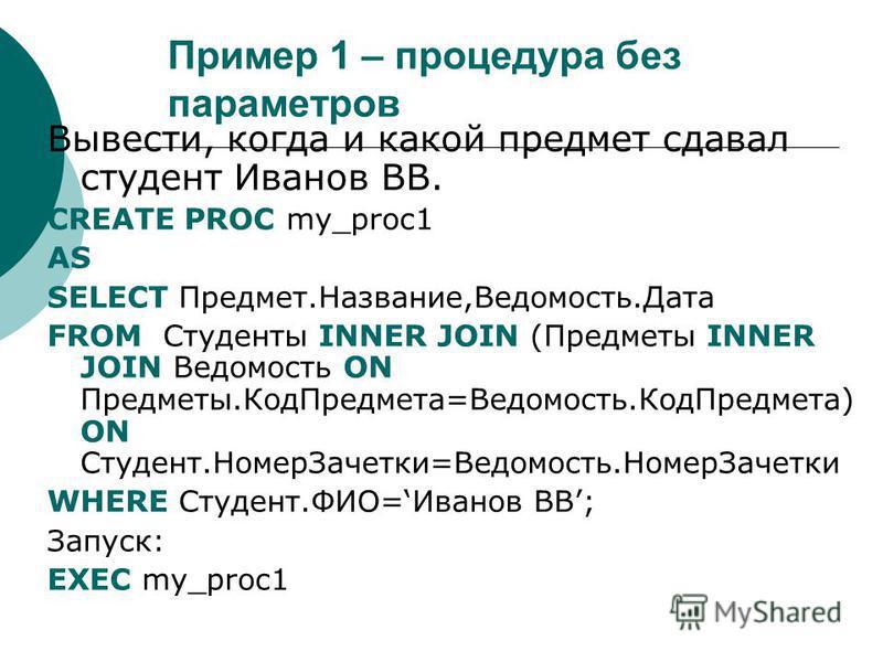 Пример 1 – процедура без параметров Вывести, когда и какой предмет сдавал студент Иванов ВВ. CREATE PROC my_proc1 AS SELECT Предмет.Название,Ведомость.Дата FROM Студенты INNER JOIN (Предметы INNER JOIN Ведомость ON Предметы.Код Предмета=Ведомость.Код