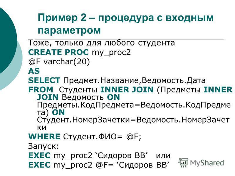 Пример 2 – процедура с входным параметром Тоже, только для любого студента CREATE PROC my_proc2 @F varchar(20) AS SELECT Предмет.Название,Ведомость.Дата FROM Студенты INNER JOIN (Предметы INNER JOIN Ведомость ON Предметы.Код Предмета=Ведомость.Код Пр