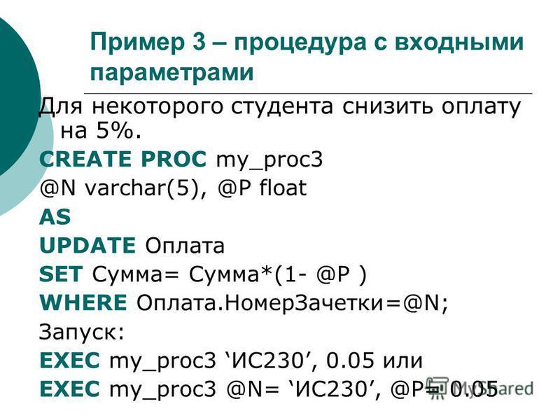 Пример 3 – процедура с входными параметрами Для некоторого студента снизить оплату на 5%. CREATE PROC my_proc3 @N varchar(5), @P float AS UPDATE Оплата SET Сумма= Сумма*(1- @P ) WHERE Оплата.Номер Зачетки=@N; Запуск: EXEC my_proc3 ИС230, 0.05 или EXE