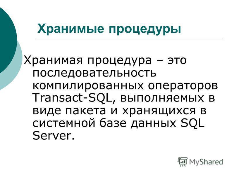 Хранимые процедуры Хранимая процедура – это последовательность компилированных операторов Transact-SQL, выполняемых в виде пакета и хранящихся в системной базе данных SQL Server.