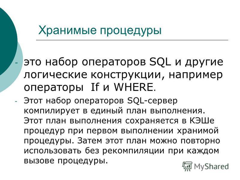 Хранимые процедуры - это набор операторов SQL и другие логические конструкции, например операторы If и WHERE. - Этот набор операторов SQL-сервер компилирует в единый план выполнения. Этот план выполнения сохраняется в КЭШе процедур при первом выполне