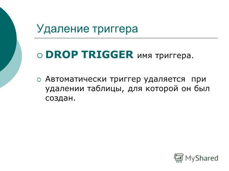 Удаление триггера DROP TRIGGER имя триггера. Автоматически триггер удаляется при удалении таблицы, для которой он был создан.