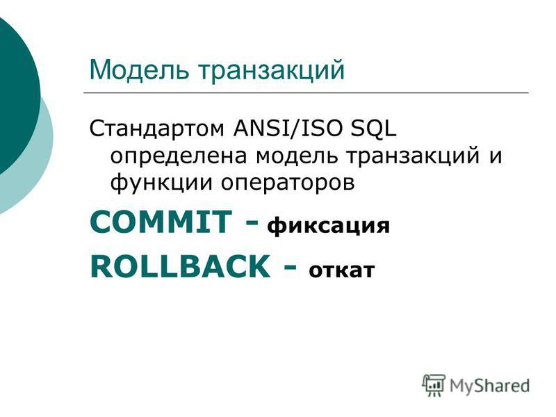 Модель транзакций Стандартом ANSI/ISO SQL определена модель транзакций и функции операторов COMMIT - фиксация ROLLBACK - откат