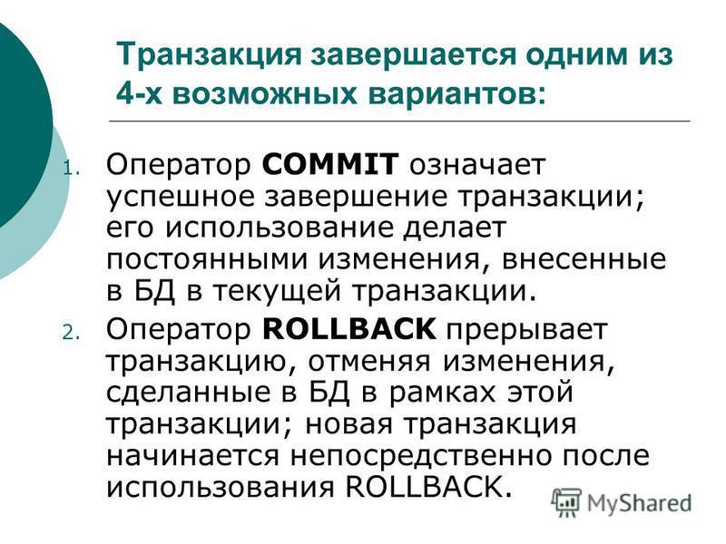 Транзакция завершается одним из 4-х возможных вариантов: 1. Оператор COMMIT означает успешное завершение транзакции; его использование делает постоянными изменения, внесенные в БД в текущей транзакции. 2. Оператор ROLLBACK прерывает транзакцию, отмен