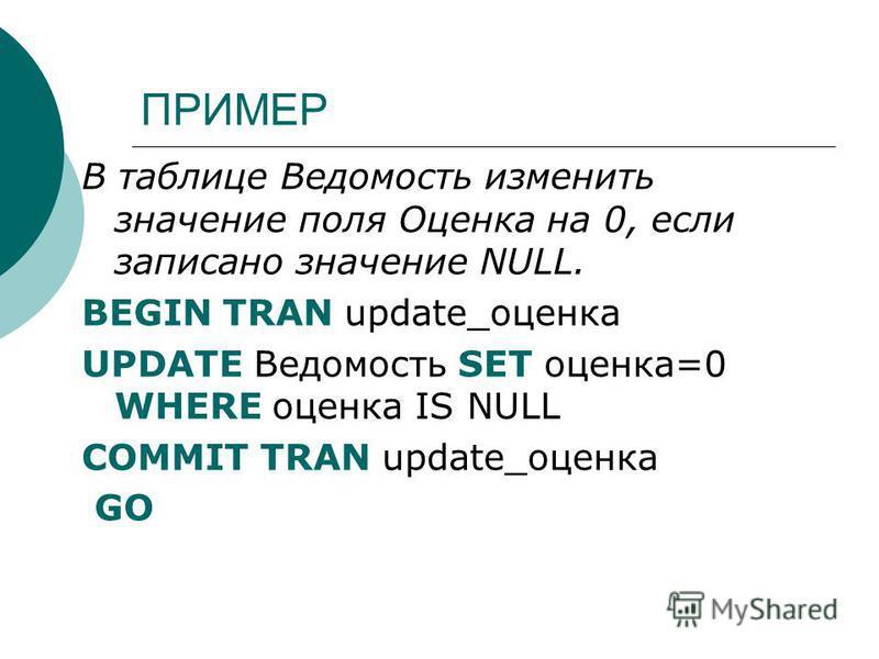 ПРИМЕР В таблице Ведомость изменить значение поля Оценка на 0, если записано значение NULL. BEGIN TRAN update_оценка UPDATE Ведомость SET оценка=0 WHERE оценка IS NULL COMMIT TRAN update_оценка GO