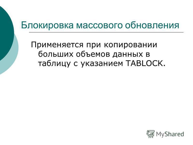 Блокировка массового обновления Применяется при копировании больших объемов данных в таблицу с указанием TABLOCK.