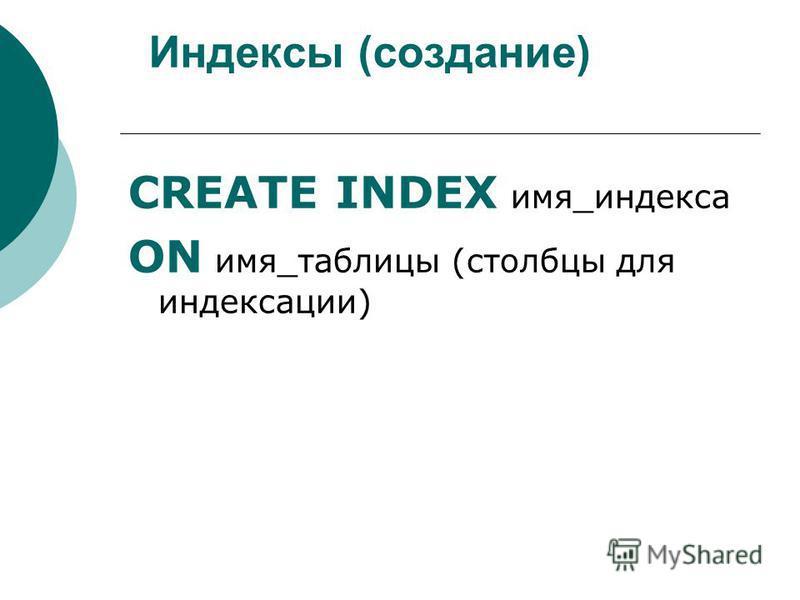 Индексы (создание) CREATE INDEX имя_индекса ON имя_таблицы (столбцы для индексации)