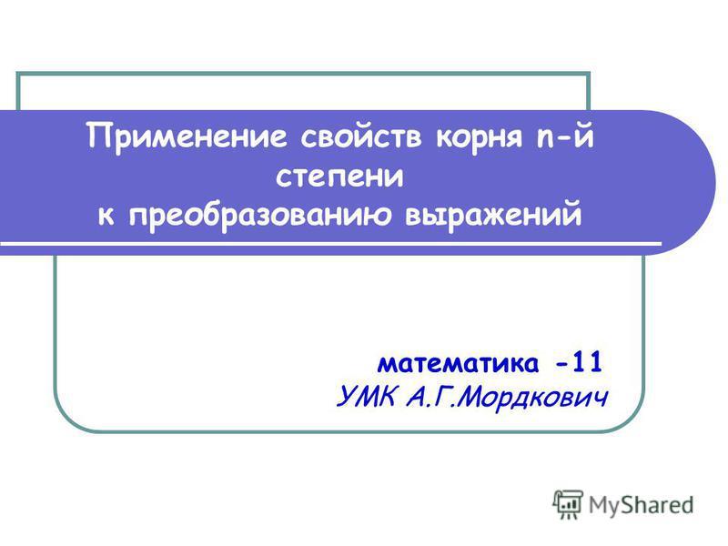 Применение свойств корня n-й степени к преобразованию выражений математика -11 УМК А.Г.Мордкович