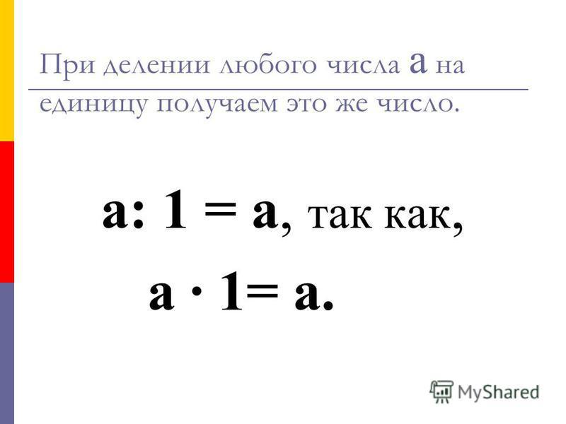 При делении любого числа а на единицу получаем это же число. а: 1 = а, так как, а · 1= а.