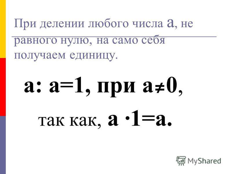 При делении любого числа а, не равного нулю, на само себя получаем единицу. а: а=1, при а 0, так как, а ·1=а.