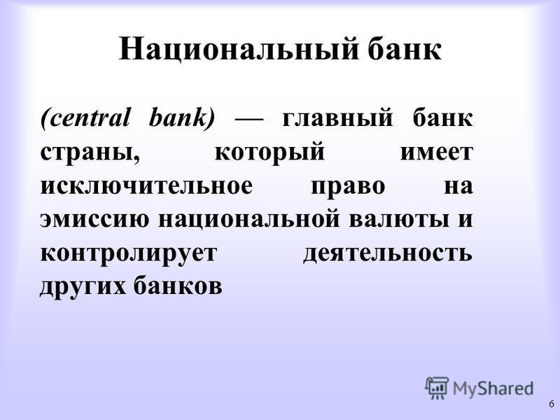 Национальный банк (central bank) главный банк страны, который имеет исключительное право на эмиссию национальной валюты и контролирует деятельность других банков 6