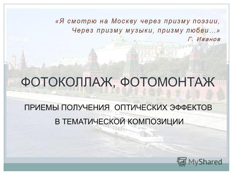 «Я смотрю на Москву через призму поэзии, Через призму музыки, призму любви…». Г. Иванов ФОТОКОЛЛАЖ, ФОТОМОНТАЖ ПРИЕМЫ ПОЛУЧЕНИЯ ОПТИЧЕСКИХ ЭФФЕКТОВ В ТЕМАТИЧЕСКОЙ КОМПОЗИЦИИ