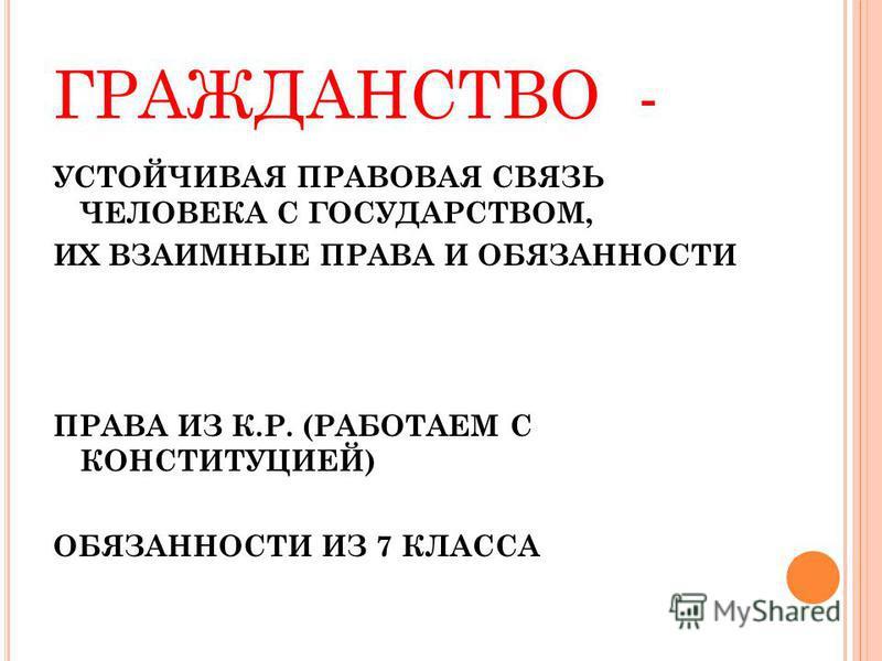 ГРАЖДАНСТВО - УСТОЙЧИВАЯ ПРАВОВАЯ СВЯЗЬ ЧЕЛОВЕКА С ГОСУДАРСТВОМ, ИХ ВЗАИМНЫЕ ПРАВА И ОБЯЗАННОСТИ ПРАВА ИЗ К.Р. (РАБОТАЕМ C КОНСТИТУЦИЕЙ) ОБЯЗАННОСТИ ИЗ 7 КЛАССА