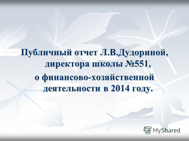Публичный отчет Л.В.Дудориной, директора школы 551, о финансово-хозяйственной деятельности в 2014 году.