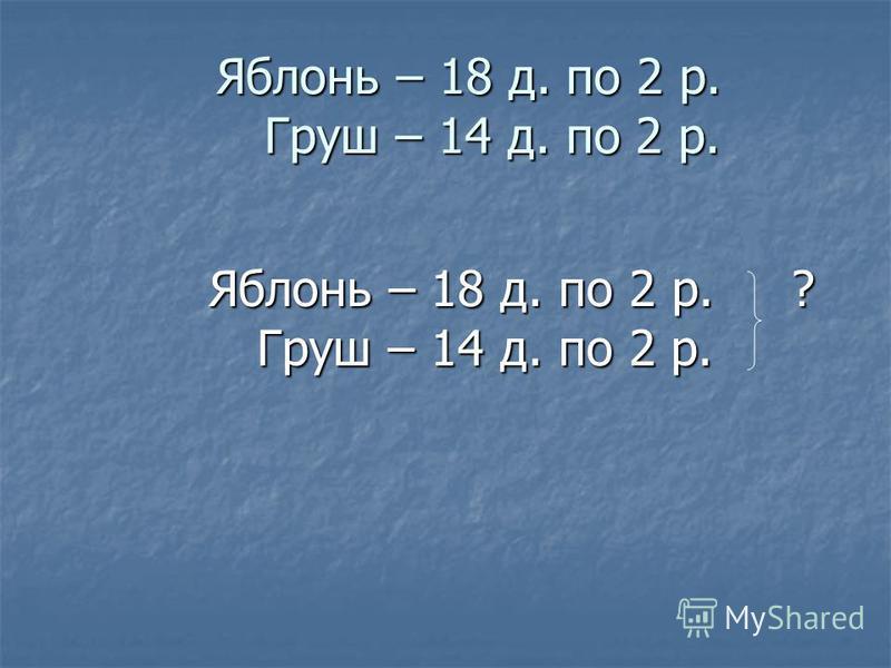 Яблонь – 18 д. по 2 р. Груш – 14 д. по 2 р. Яблонь – 18 д. по 2 р. Груш – 14 д. по 2 р. Яблонь – 18 д. по 2 р. ? Груш – 14 д. по 2 р.