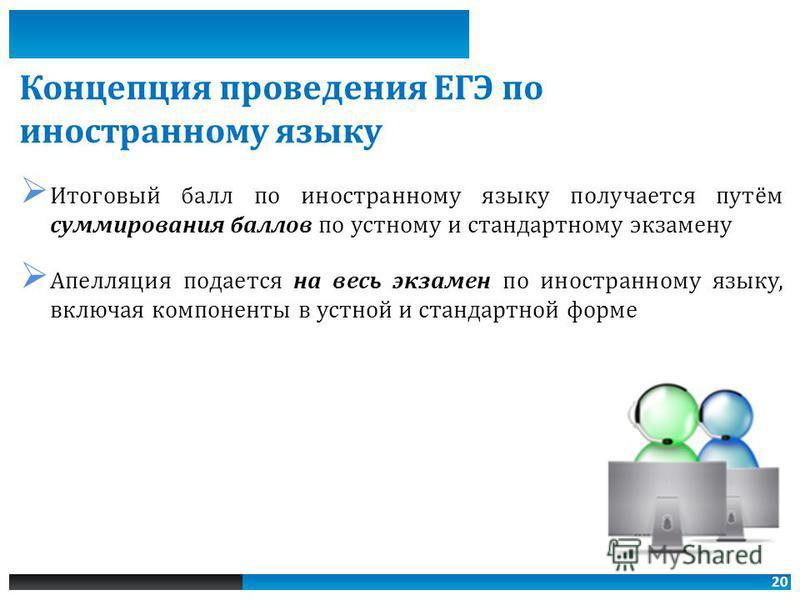20 Итоговый балл по иностранному языку получается путём суммирования баллов по устному и стандартному экзамену Апелляция подается на весь экзамен по иностранному языку, включая компоненты в устной и стандартной форме Концепция проведения ЕГЭ по иност