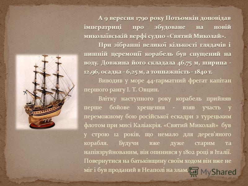 А 9 вересня 1790 року Потьомкін доповідав імператриці про збудоване на новій миколаївській верфі судно «Святий Миколай». При зібранні великої кількості глядачів і пишній церемонії корабель був спущений на воду. Довжина його складала 46,75 м, ширина -